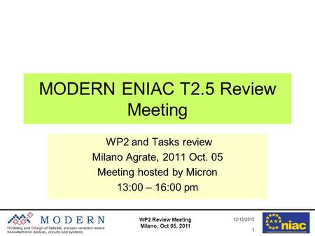 WP2 Review Meeting Milano, Oct 05, 2011 12/12/2015 1 MODERN ENIAC T2.5 Review Meeting WP2 and Tasks review Milano Agrate, 2011 Oct. 05 Meeting hosted by.