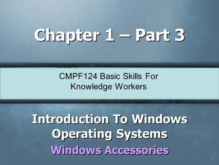CMPF124 Basic Skills For Knowledge Workers Chapter 1 – Part 3 Introduction To Windows Operating Systems Windows Accessories Introduction To Windows Operating.
