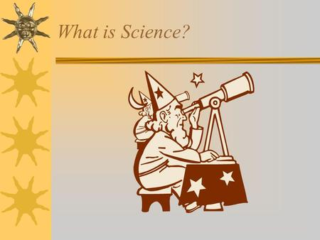 What is Science? Science is  A way of learning about the natural world through observations and logical reasoning.  This information can grow and change.