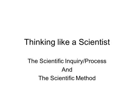 Thinking like a Scientist The Scientific Inquiry/Process And The Scientific Method.