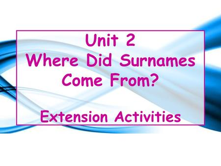 Unit 2 Where Did Surnames Come From? Extension Activities.