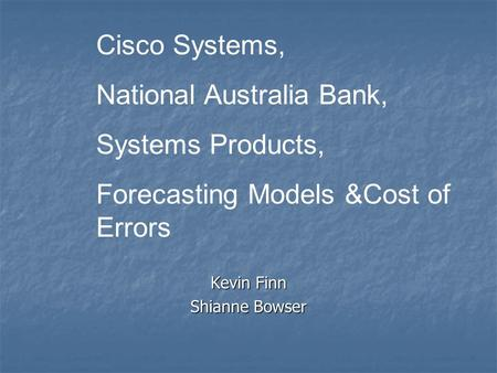 Kevin Finn Shianne Bowser Cisco Systems, National Australia Bank, Systems Products, Forecasting Models &Cost of Errors.