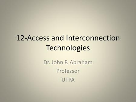 12-Access and Interconnection Technologies Dr. John P. Abraham Professor UTPA.