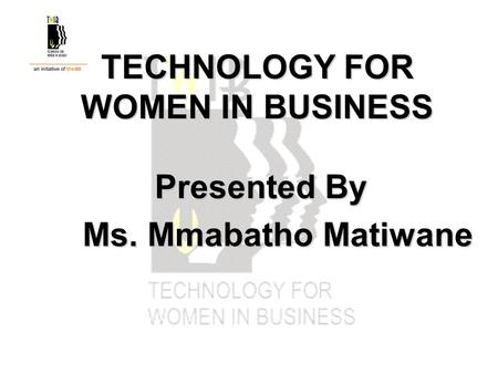 TECHNOLOGY FOR WOMEN IN BUSINESS Presented By Ms. Mmabatho Matiwane Ms. Mmabatho Matiwane.
