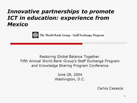 1 Innovative partnerships to promote ICT in education: experience from Mexico Restoring Global Balance Together. Fifth Annual World Bank Group's Staff.