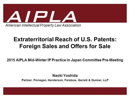 1 1 1 AIPLA Firm Logo American Intellectual Property Law Association Extraterritorial Reach of U.S. Patents: Foreign Sales and Offers for Sale 2015 AIPLA.