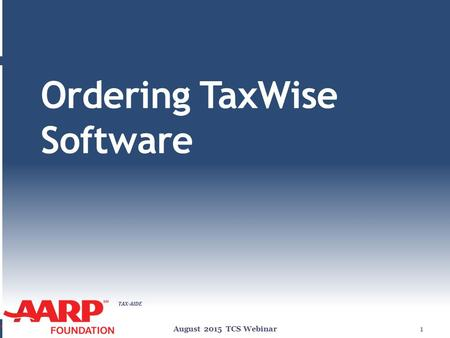 TAX-AIDE Ordering TaxWise Software August 2015 TCS Webinar1.