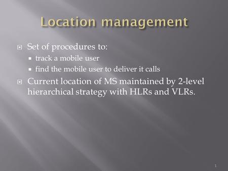  Set of procedures to:  track a mobile user  find the mobile user to deliver it calls  Current location of MS maintained by 2-level hierarchical strategy.