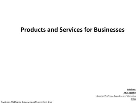 . C h a p t e r 1 3 Products and Services for Businesses Modular: Afjal Hossain Assistant Professor, Department of Marketing PSTU McGraw-Hill/Irwin International.