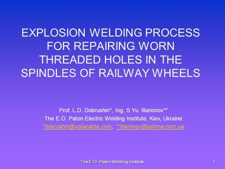 The E.O. Paton Welding Institute1 EXPLOSION WELDING PROCESS FOR REPAIRING WORN THREADED HOLES IN THE SPINDLES OF RAILWAY WHEELS Prof. L.D. Dobrushin*,
