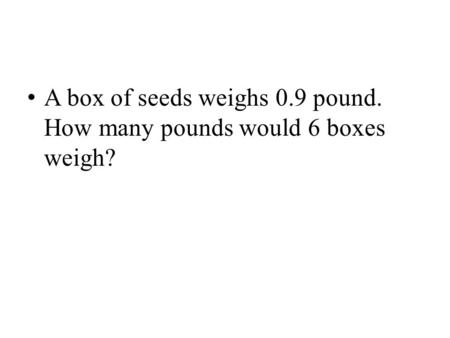 A box of seeds weighs 0.9 pound. How many pounds would 6 boxes weigh?