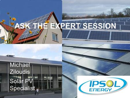 ASK THE EXPERT SESSION Michael Ziloudis Solar PV Specialist.