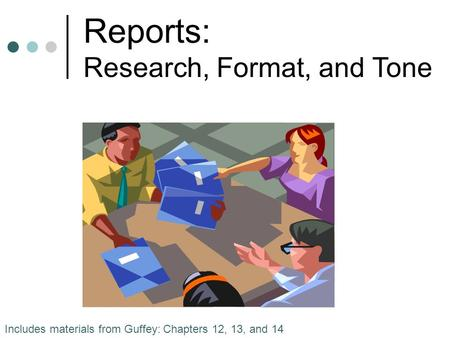 Reports: Research, Format, and Tone Includes materials from Guffey: Chapters 12, 13, and 14.