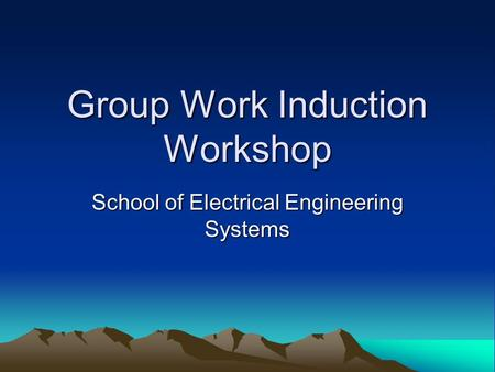 Group Work Induction Workshop School of Electrical Engineering Systems.