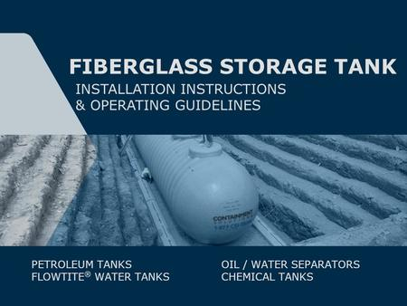 FIBERGLASS STORAGE TANK INSTALLATION INSTRUCTIONS & OPERATING GUIDELINES PETROLEUM TANKS FLOWTITE ® WATER TANKS OIL / WATER SEPARATORS CHEMICAL TANKS.