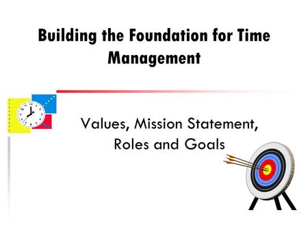Building the Foundation for Time Management Values, Mission Statement, Roles and Goals.