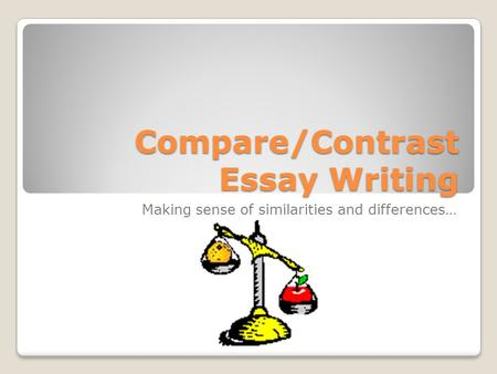 Compare/Contrast Essay Writing Making sense of similarities and differences…