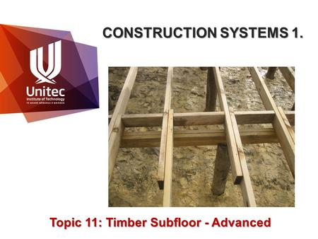 CONSTRUCTION SYSTEMS 1. Topic 11: Timber Subfloor - Advanced.