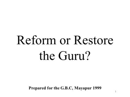 1 Reform or Restore the Guru? Prepared for the G.B.C, Mayapur 1999.