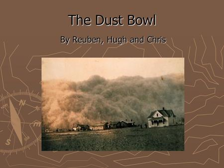 The Dust Bowl By Reuben, Hugh and Chris. What was it? ► It was a series of dust storms which damaged American and Canadian lands during the American Depression.