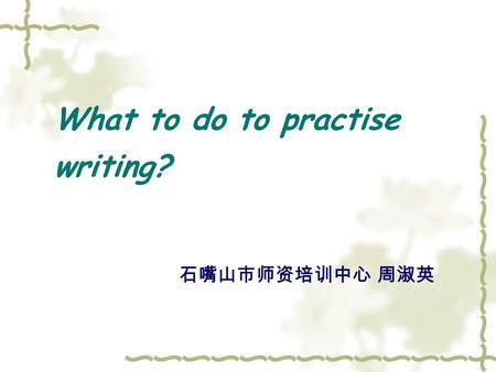 What to do to practise writing? 石嘴山市师资培训中心 周淑英. Learn and Write.