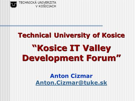 "TECHNICKÁ UNIVERZITA V KOŠICIACH Technical University of Kosice ""Kosice IT Valley Development Forum"" Anton Cizmar"