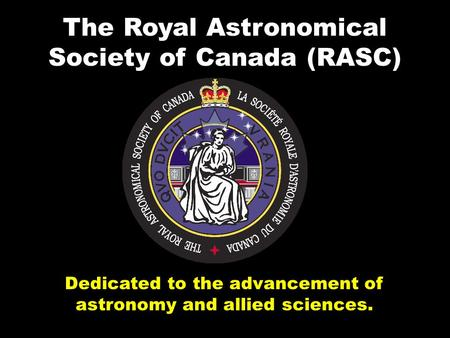 Dedicated to the advancement of astronomy and allied sciences. The Royal Astronomical Society of Canada (RASC)
