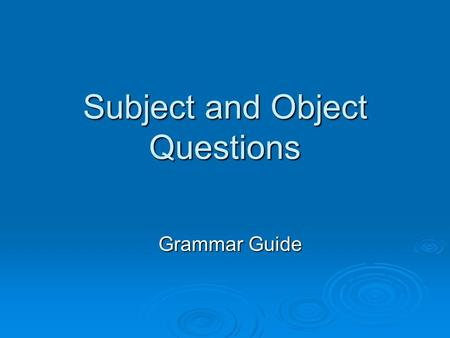 Subject and Object Questions Grammar Guide. My dog attacked the burglar. SUBJECT  The subject of a sentence is the noun, pronoun or noun phrase that.
