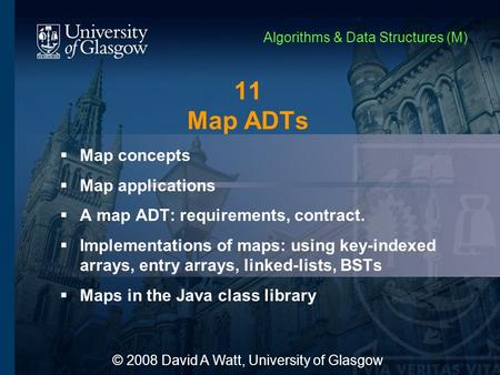 11 Map ADTs  Map concepts  Map applications  A map ADT: requirements, contract.  Implementations of maps: using key-indexed arrays, entry arrays, linked-lists,