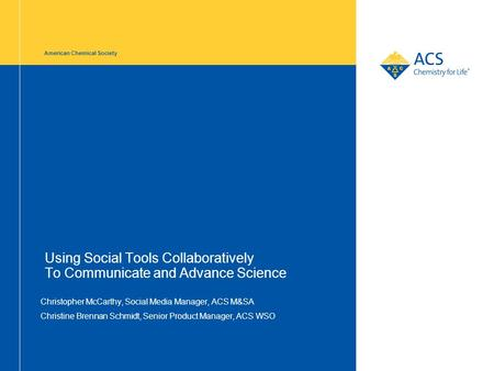 American Chemical Society Using Social Tools Collaboratively To Communicate and Advance Science Christopher McCarthy, Social Media Manager, ACS M&SA Christine.