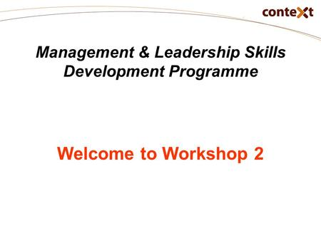 Management & Leadership Skills Development Programme Welcome to Workshop 2.