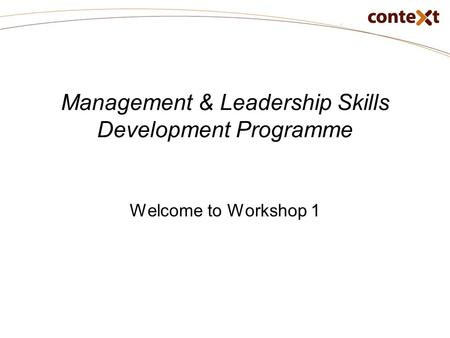 Management & Leadership Skills Development Programme Welcome to Workshop 1.