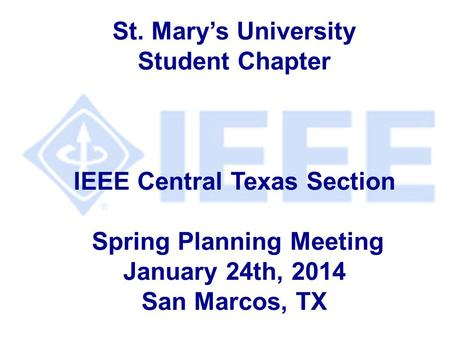 St. Mary's University Student Chapter IEEE Central Texas Section Spring Planning Meeting January 24th, 2014 San Marcos, TX.