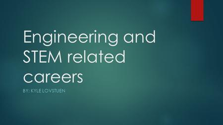 Engineering and STEM related careers BY: KYLE LOVSTUEN.