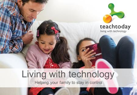 Helping your family to stay in control Living with technology.
