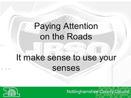 Paying Attention on the Roads It make sense to use your senses Nottinghamshire County Council.