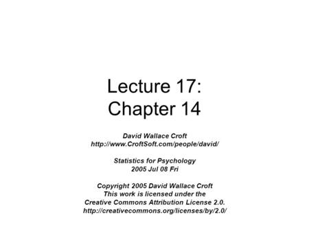 Lecture 17: Chapter 14 David Wallace Croft  Statistics for Psychology 2005 Jul 08 Fri Copyright 2005 David Wallace.