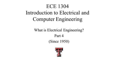 ECE 1304 Introduction to Electrical and Computer Engineering What is Electrical Engineering? Part 4 (Since 1950)