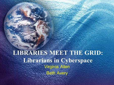 LIBRARIES MEET THE GRID: Librarians in Cyberspace Virginia Allen Beth Avery.
