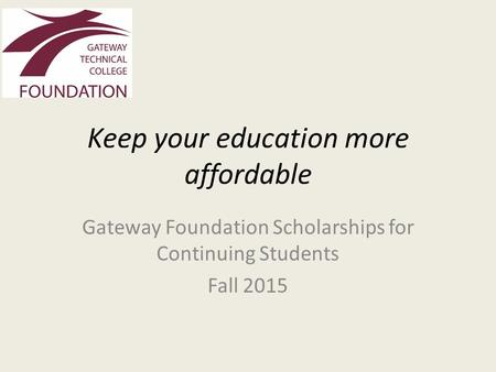 Keep your education more affordable Gateway Foundation Scholarships for Continuing Students Fall 2015.