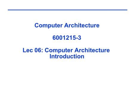 Computer Architecture 6001215-3 Lec 06: Computer Architecture Introduction.