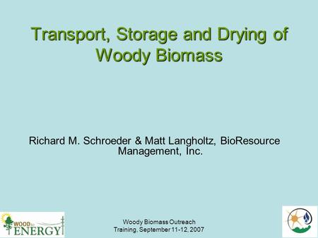 Woody Biomass Outreach Training, September 11-12, 2007 Transport, Storage and Drying of Woody Biomass Richard M. Schroeder & Matt Langholtz, BioResource.