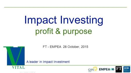 1 Impact Investing A leader in Impact Investment FT - EMPEA 28 October, 2015 Vital II – Introduction – ID15RF07_07 profit & purpose.