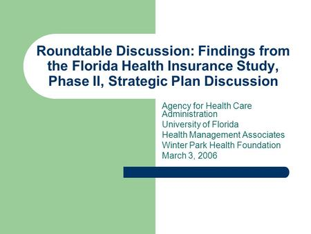 Roundtable Discussion: Findings from the Florida Health Insurance Study, Phase II, Strategic Plan Discussion Agency for Health Care Administration University.