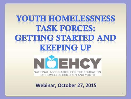 Webinar, October 27, 2015 1. NAEHCY's Unaccompanied Youth Projects Working with youth, service providers and community members to develop creative strategies.