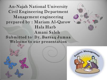 7 An-Najah National University Civil Engineering Department Management engineering prepared by : Mariam Al-Qarow Hala Harb Amani Saleh Submitted to: Dr.