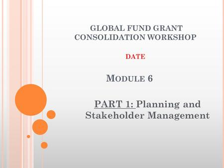 M ODULE 6 PART 1: Planning and Stakeholder Management GLOBAL FUND GRANT CONSOLIDATION WORKSHOP DATE.