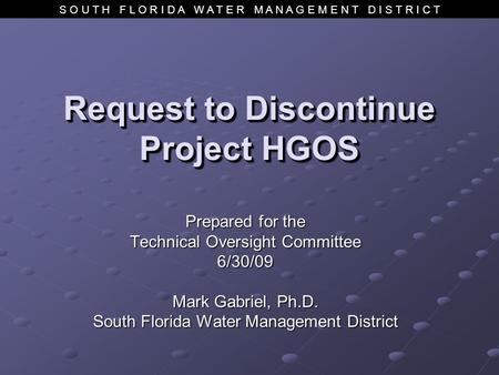 S O U T H F L O R I D A W A T E R M A N A G E M E N T D I S T R I C T Request to Discontinue Project HGOS Prepared for the Technical Oversight Committee.
