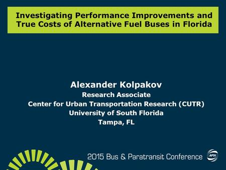 Investigating Performance Improvements and True Costs of Alternative Fuel Buses in Florida Alexander Kolpakov Research Associate Center for Urban Transportation.