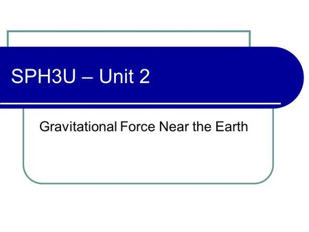 SPH3U – Unit 2 Gravitational Force Near the Earth.